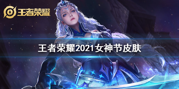 王者荣耀女神节2021皮肤是谁的 王者荣耀2021女神节皮肤介绍